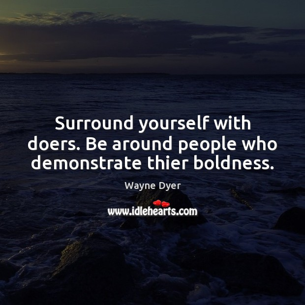 Surround yourself with doers. Be around people who demonstrate thier boldness. Image