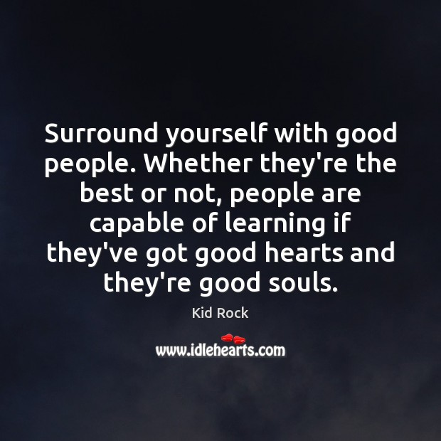 Surround yourself with good people. Whether they're the best or not, people Kid Rock Picture Quote