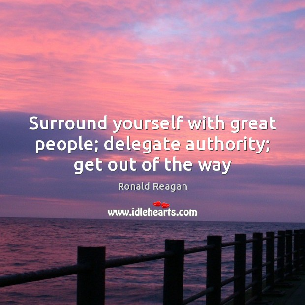 Surround yourself with great people; delegate authority; get out of the way Ronald Reagan Picture Quote