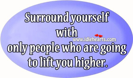 Surround yourself with only people who are going to lift you higher. Image