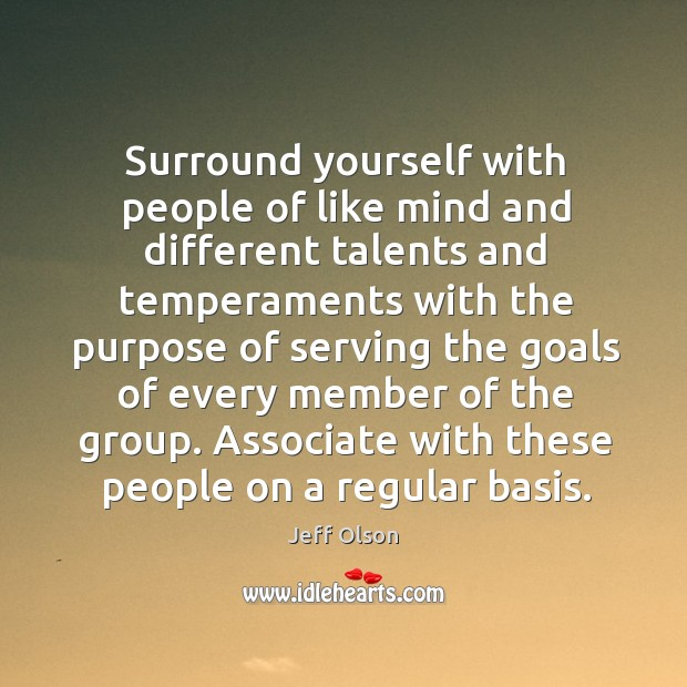 Image, Surround yourself with people of like mind and different talents and temperaments