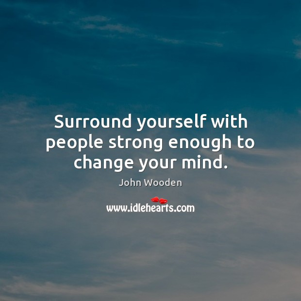 Surround yourself with people strong enough to change your mind. Image