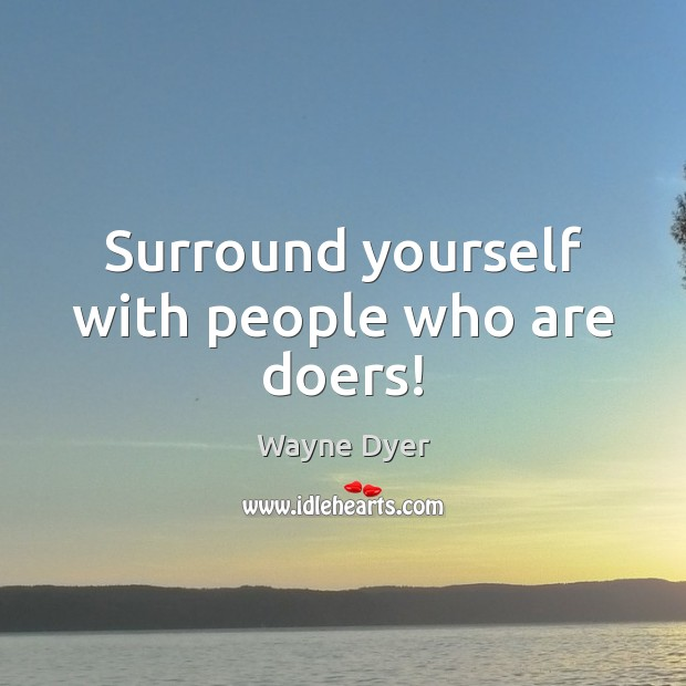 Surround yourself with people who are doers! Image