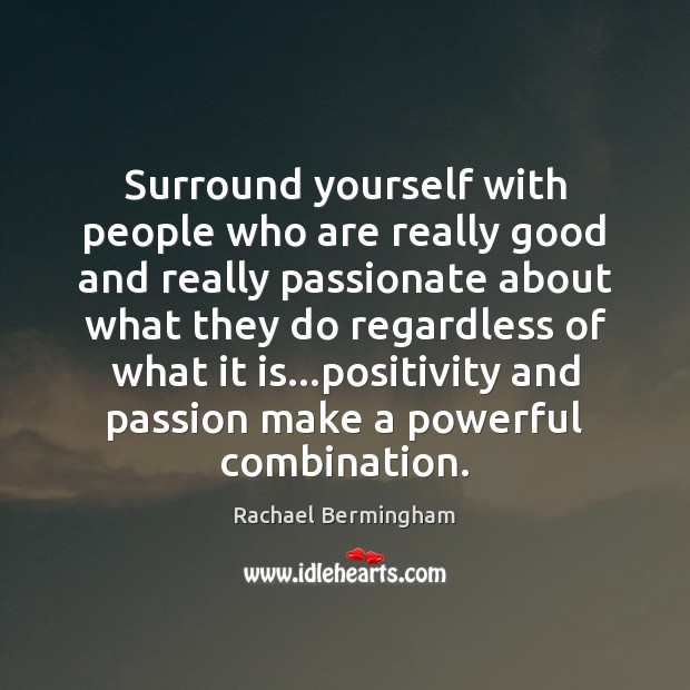 Surround yourself with people who are really good and really passionate about Rachael Bermingham Picture Quote