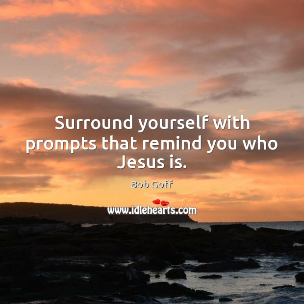 Surround yourself with prompts that remind you who Jesus is. Bob Goff Picture Quote