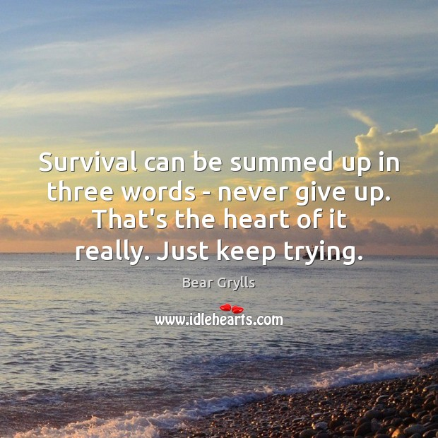 Survival can be summed up in three words – never give up. Bear Grylls Picture Quote