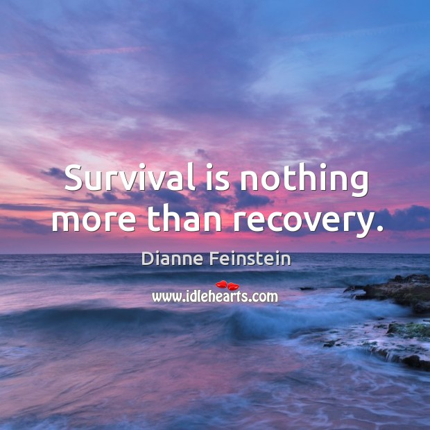Survival is nothing more than recovery. Dianne Feinstein Picture Quote