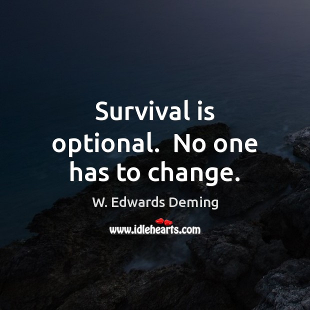 Survival is optional.  No one has to change. W. Edwards Deming Picture Quote