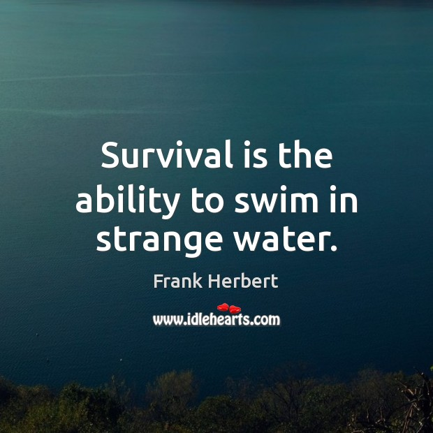 Image, Survival is the ability to swim in strange water.