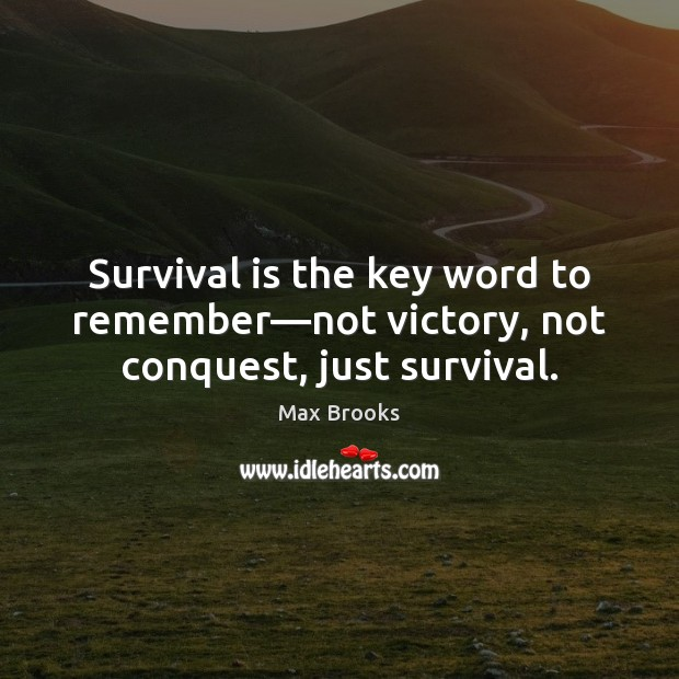 Survival is the key word to remember—not victory, not conquest, just survival. Max Brooks Picture Quote