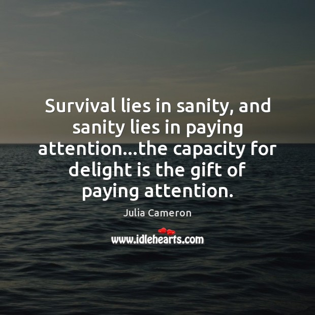 Survival lies in sanity, and sanity lies in paying attention…the capacity Julia Cameron Picture Quote