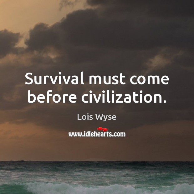 Image, Survival must come before civilization.
