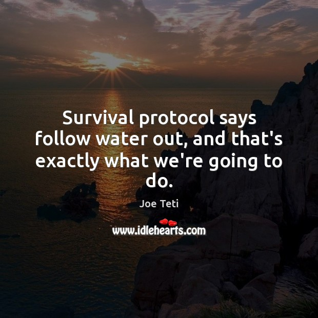 Survival protocol says follow water out, and that's exactly what we're going to do. Image