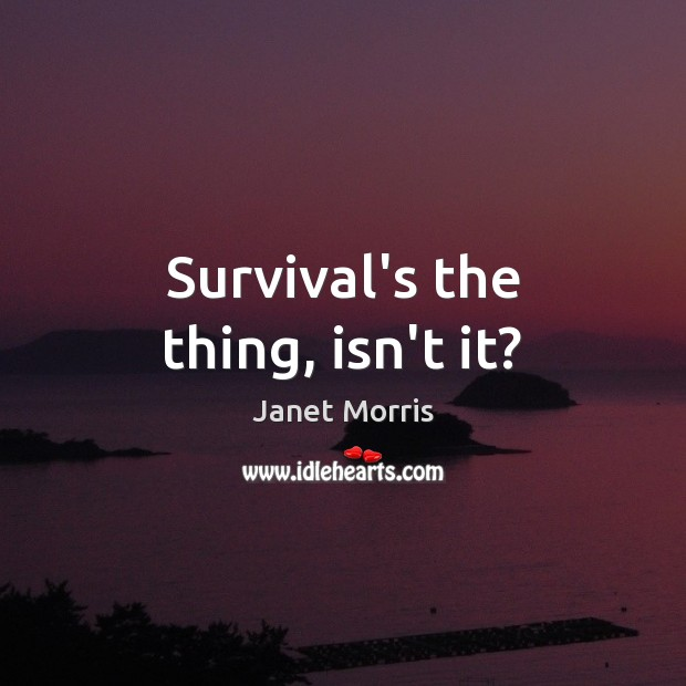 Survival's the thing, isn't it? Janet Morris Picture Quote