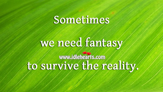 We need fantasy to survive. Reality Quotes Image