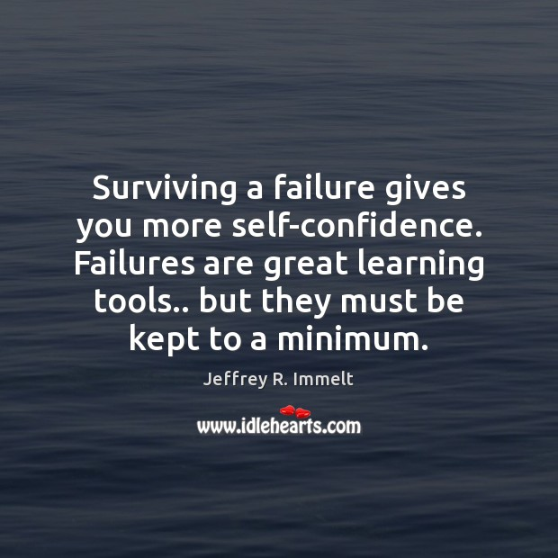 Surviving a failure gives you more self-confidence. Failures are great learning tools.. Image