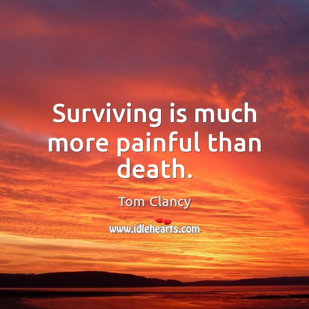 Surviving is much more painful than death. Tom Clancy Picture Quote
