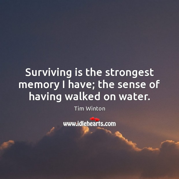 Surviving is the strongest memory I have; the sense of having walked on water. Tim Winton Picture Quote