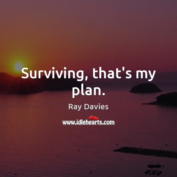 Surviving, that's my plan. Ray Davies Picture Quote