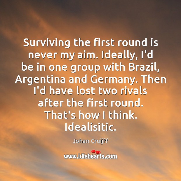 Surviving the first round is never my aim. Ideally, I'd be in Johan Cruijff Picture Quote