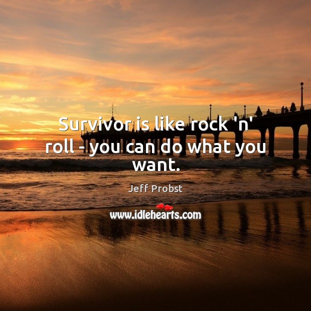 Survivor is like rock 'n' roll – you can do what you want. Jeff Probst Picture Quote