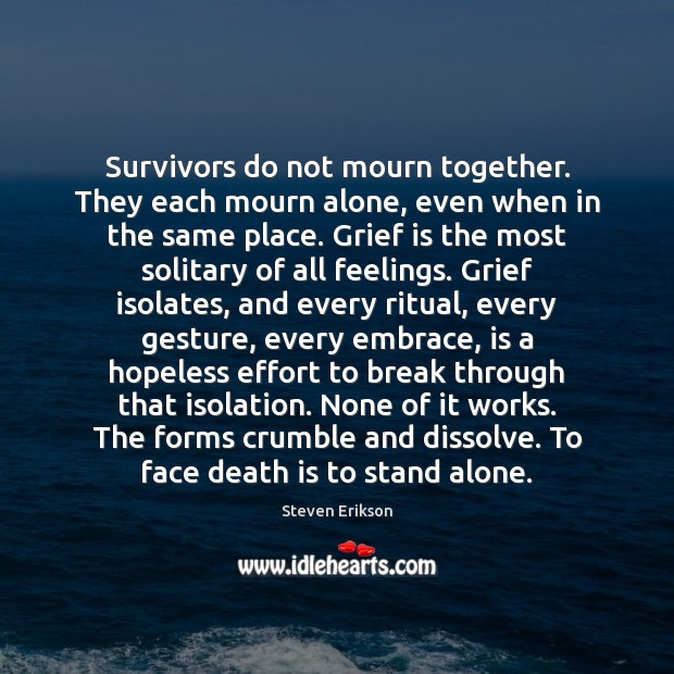 Survivors do not mourn together. They each mourn alone, even when in Steven Erikson Picture Quote