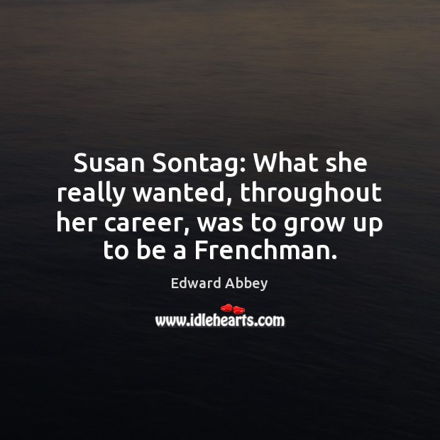 Susan Sontag: What she really wanted, throughout her career, was to grow Edward Abbey Picture Quote