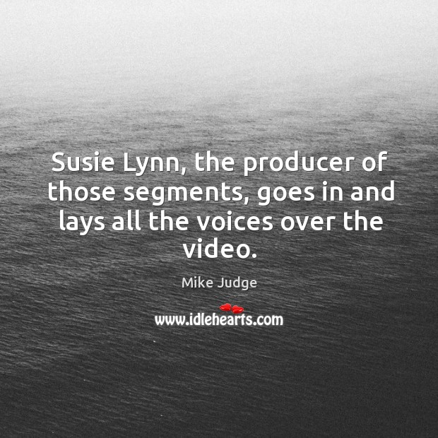 Susie lynn, the producer of those segments, goes in and lays all the voices over the video. Mike Judge Picture Quote