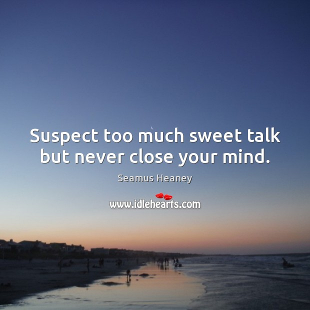 Suspect too much sweet talk but never close your mind. Seamus Heaney Picture Quote