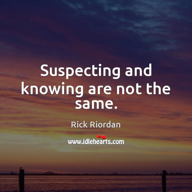 Suspecting and knowing are not the same. Image
