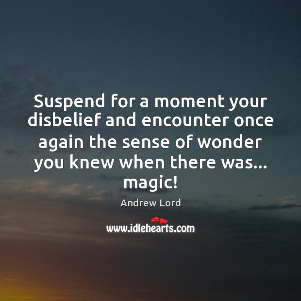 Suspend for a moment your disbelief and encounter once again the sense Image