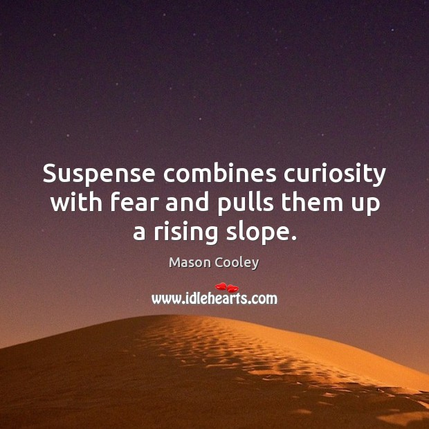 Suspense combines curiosity with fear and pulls them up a rising slope. Image