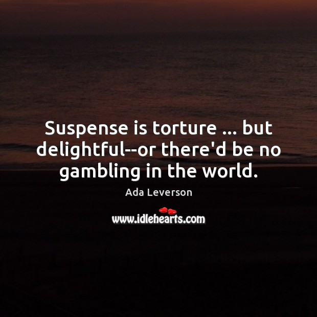 Image, Suspense is torture … but delightful–or there'd be no gambling in the world.