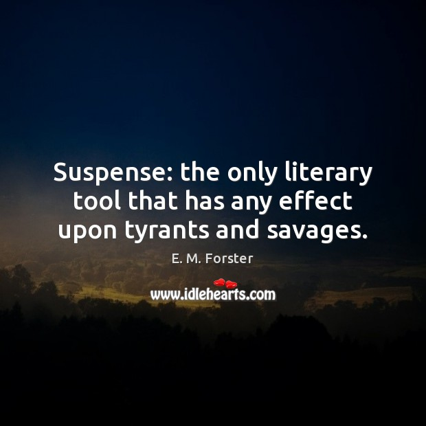 Suspense: the only literary tool that has any effect upon tyrants and savages. E. M. Forster Picture Quote