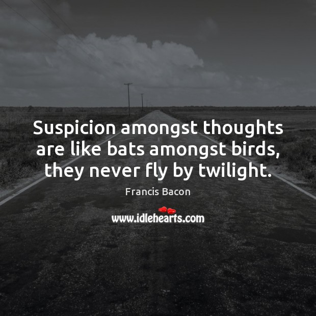 Suspicion amongst thoughts are like bats amongst birds, they never fly by twilight. Francis Bacon Picture Quote