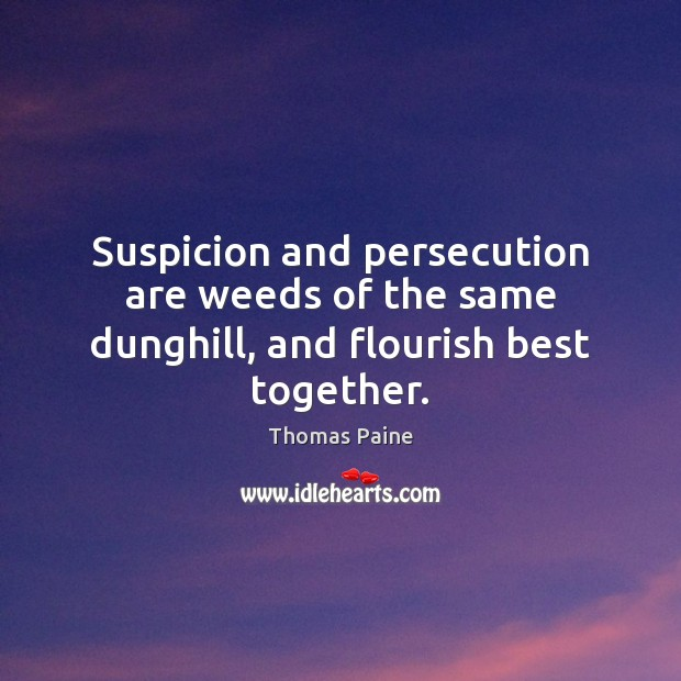 Image, Suspicion and persecution are weeds of the same dunghill, and flourish best together.