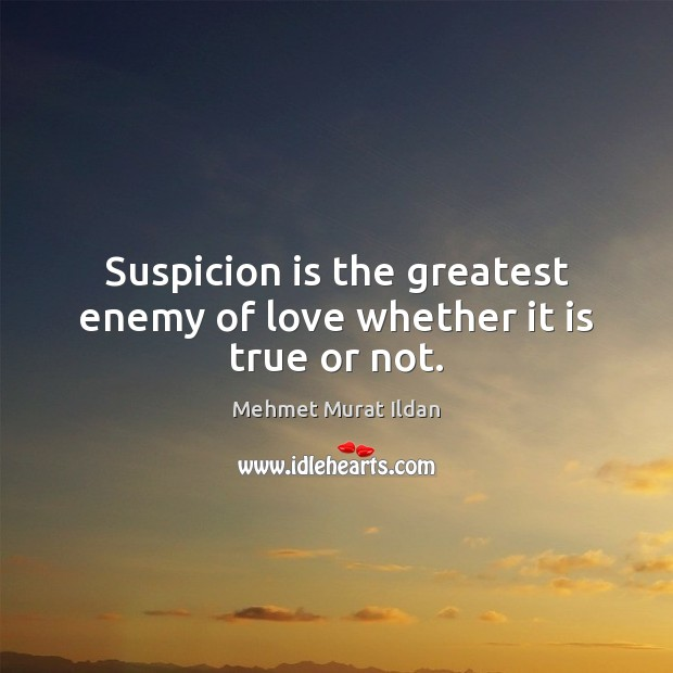 Image, Suspicion is the greatest enemy of love whether it is true or not.