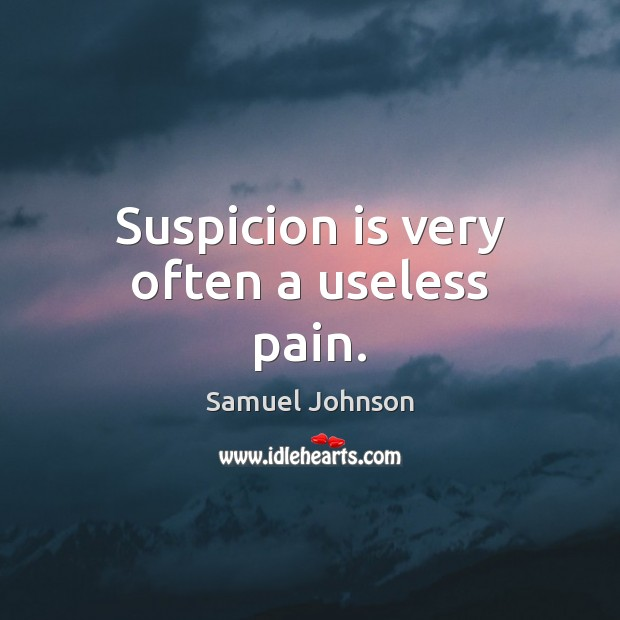 Suspicion is very often a useless pain. Image