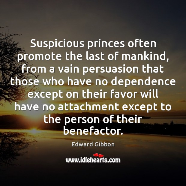 Suspicious princes often promote the last of mankind, from a vain persuasion Image