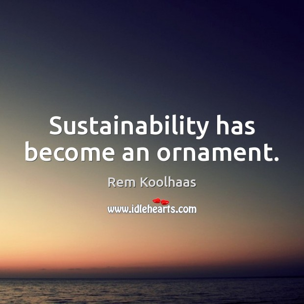 Sustainability has become an ornament. Rem Koolhaas Picture Quote