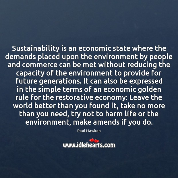 Sustainability is an economic state where the demands placed upon the environment Paul Hawken Picture Quote