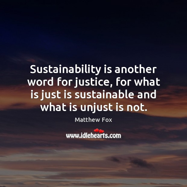 Sustainability is another word for justice, for what is just is sustainable Matthew Fox Picture Quote