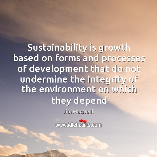 Sustainability is growth based on forms and processes of development that do Image