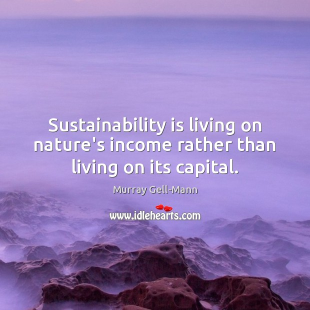 Image, Sustainability is living on nature's income rather than living on its capital.