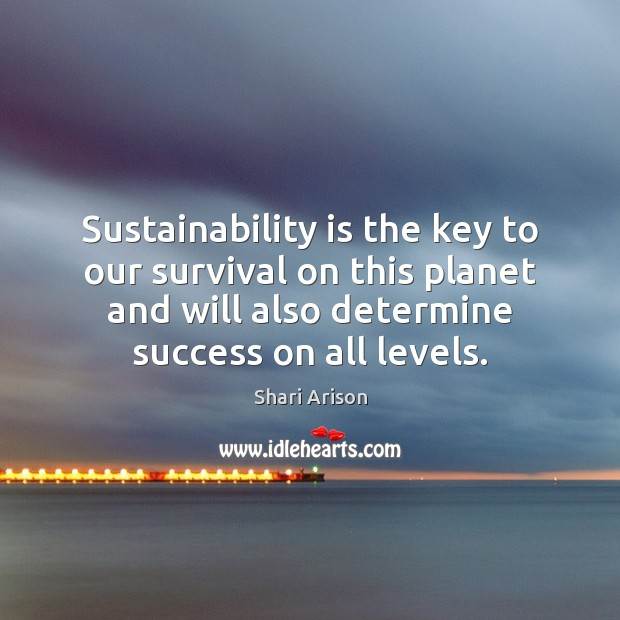 Sustainability is the key to our survival on this planet and will Shari Arison Picture Quote