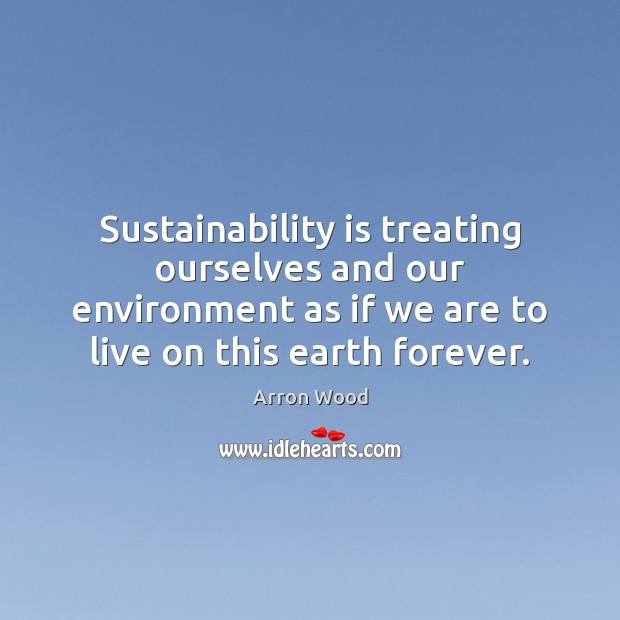 Image, Sustainability is treating ourselves and our environment as if we are to