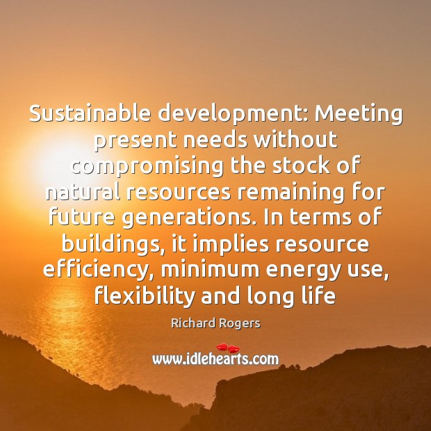 Sustainable development: Meeting present needs without compromising the stock of natural resources Richard Rogers Picture Quote