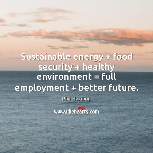 Sustainable energy + food security + healthy environment = full employment + better future. Phil Harding Picture Quote