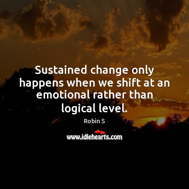 Sustained change only happens when we shift at an emotional rather than logical level. Robin S Picture Quote