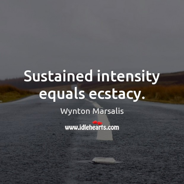 Sustained intensity equals ecstacy. Wynton Marsalis Picture Quote